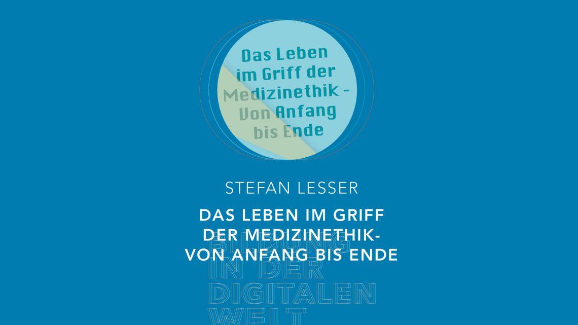Bildung in der digitalen Welt:  Stefan Lesser – Das Leben im Griff der Medizinethik – von Anfang bis Ende