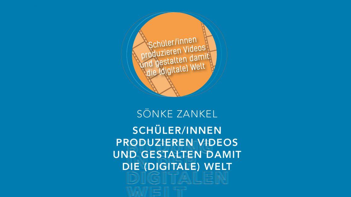 Bildung in der digitalen Welt:  Sönke Zankel – SuS produzieren Videos und gestalten damit die (digitale) Welt